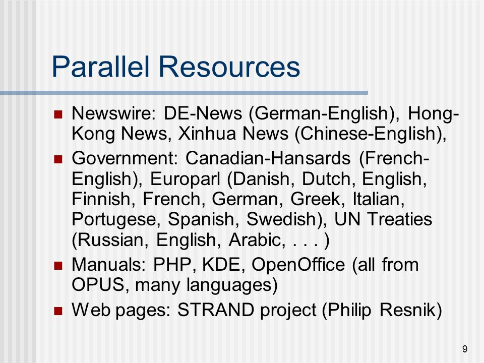 9 Parallel Resources Newswire: DE-News (German-English), Hong- Kong News, Xinhua News (Chinese-English), Government: Canadian-Hansards (French- English), Europarl (Danish, Dutch, English, Finnish, French, German, Greek, Italian, Portugese, Spanish, Swedish), UN Treaties (Russian, English, Arabic,...