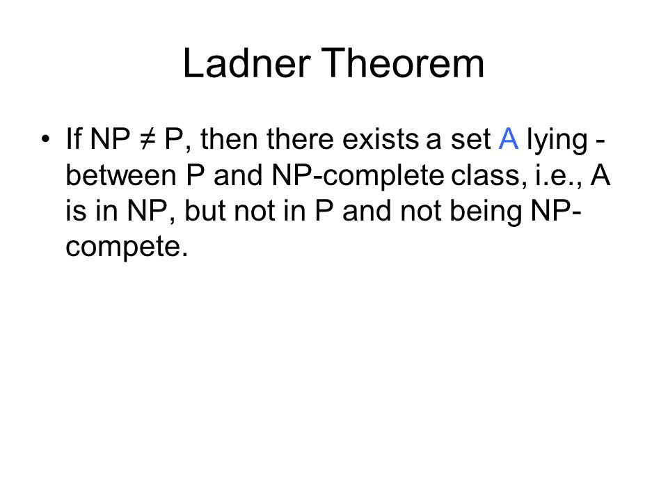 Ladner Theorem If NP P, then there exists a set A lying - between P and NP-complete class, i.e., A is in NP, but not in P and not being NP- compete.
