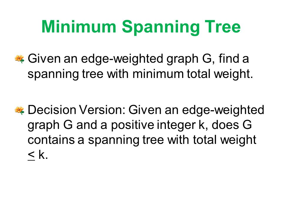 Minimum Spanning Tree Given an edge-weighted graph G, find a spanning tree with minimum total weight.