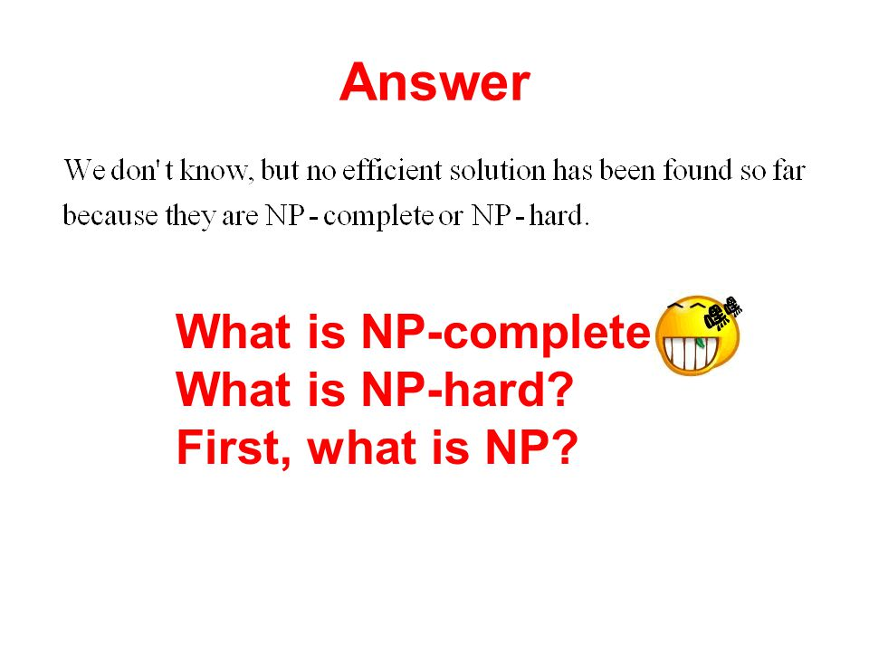 Answer What is NP-complete What is NP-hard First, what is NP