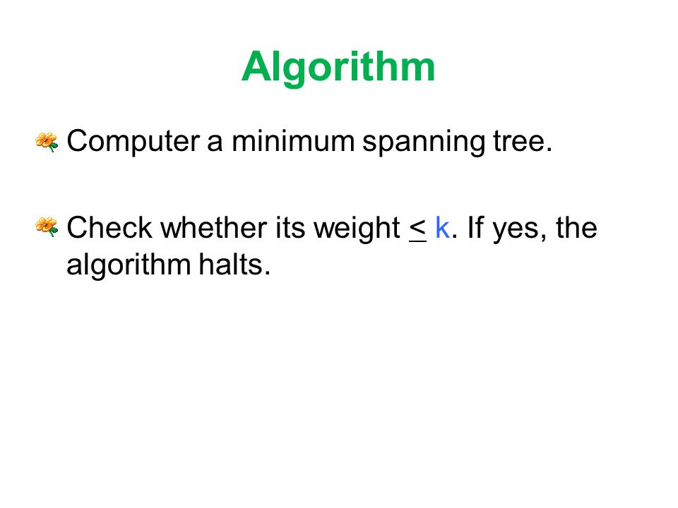 Algorithm Computer a minimum spanning tree. Check whether its weight < k.