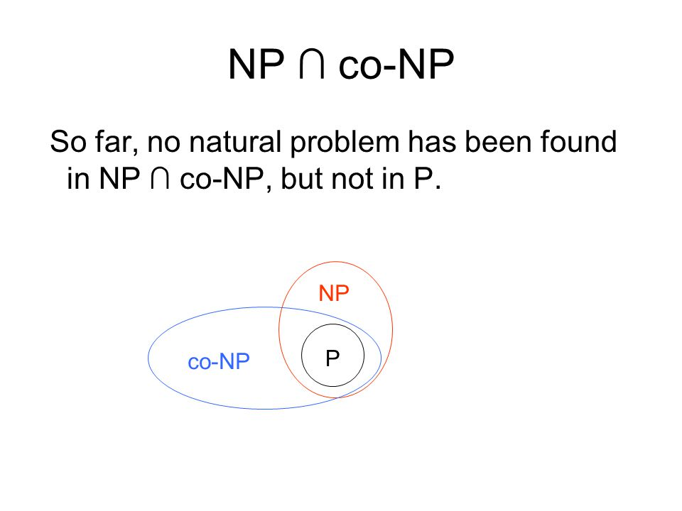 NP co-NP So far, no natural problem has been found in NP co-NP, but not in P. P NP co-NP