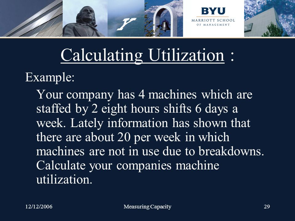 12/12/2006Measuring Capacity29 Calculating Utilization : Example: Your company has 4 machines which are staffed by 2 eight hours shifts 6 days a week.