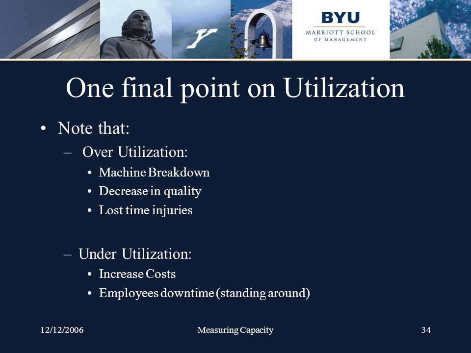 12/12/2006Measuring Capacity34 One final point on Utilization Note that: – Over Utilization: Machine Breakdown Decrease in quality Lost time injuries –Under Utilization: Increase Costs Employees downtime (standing around)