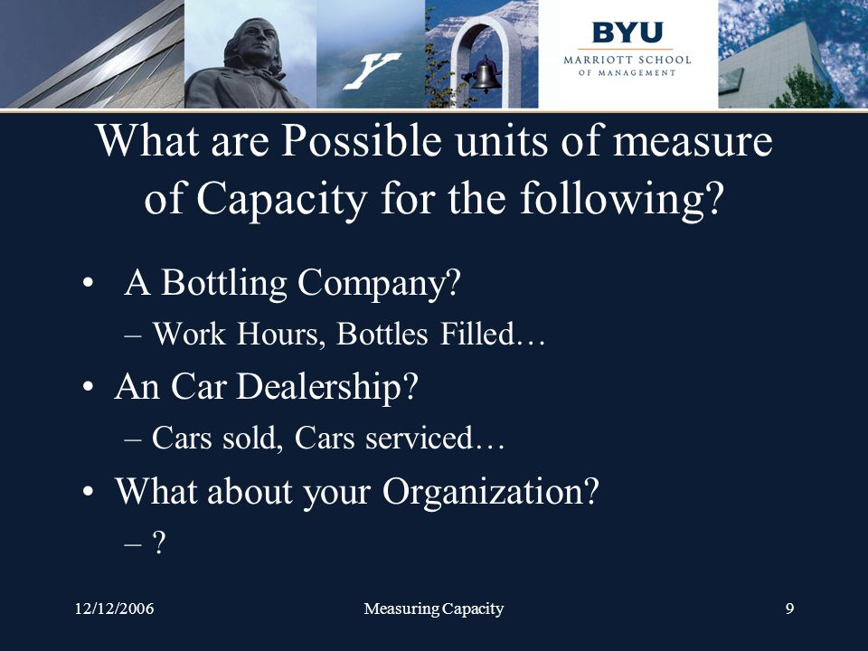 12/12/2006Measuring Capacity9 What are Possible units of measure of Capacity for the following.