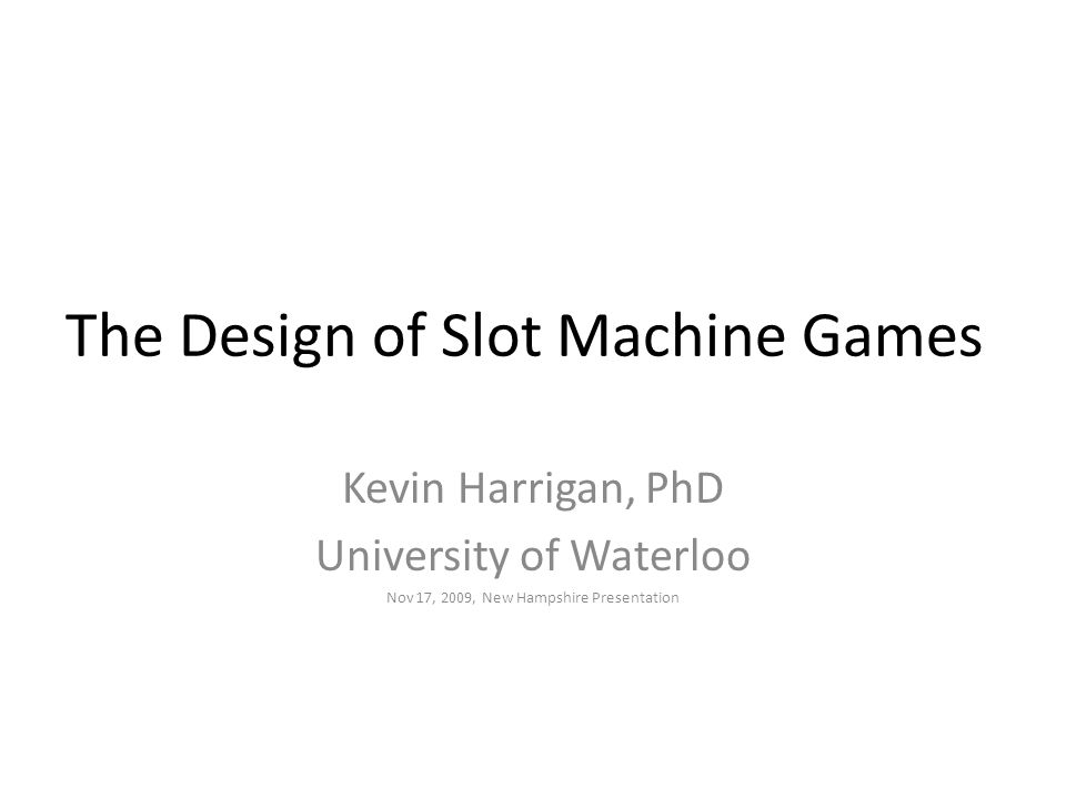 The Design of Slot Machine Games Kevin Harrigan, PhD University of Waterloo Nov 17, 2009, New Hampshire Presentation