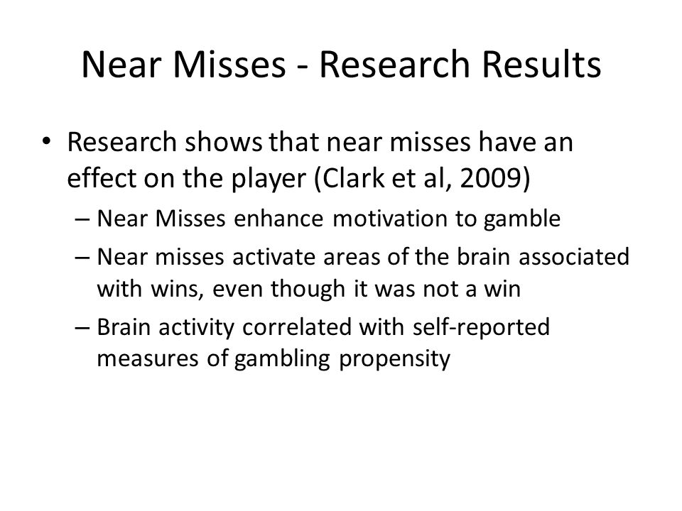 Near Misses - Research Results Research shows that near misses have an effect on the player (Clark et al, 2009) – Near Misses enhance motivation to gamble – Near misses activate areas of the brain associated with wins, even though it was not a win – Brain activity correlated with self-reported measures of gambling propensity