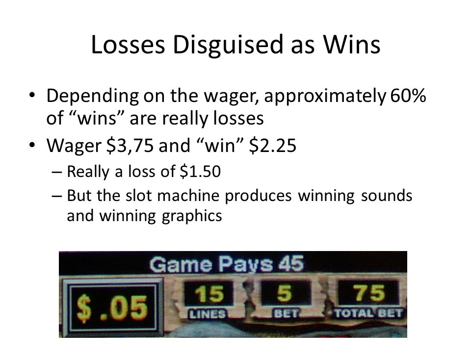 Losses Disguised as Wins Depending on the wager, approximately 60% of wins are really losses Wager $3,75 and win $2.25 – Really a loss of $1.50 – But the slot machine produces winning sounds and winning graphics