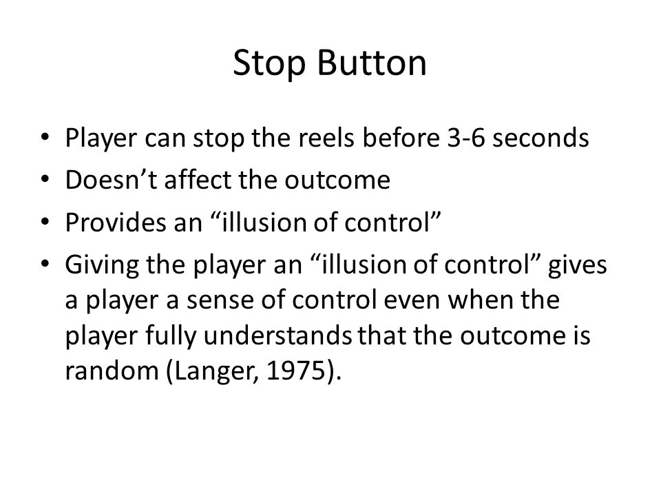 Stop Button Player can stop the reels before 3-6 seconds Doesnt affect the outcome Provides an illusion of control Giving the player an illusion of control gives a player a sense of control even when the player fully understands that the outcome is random (Langer, 1975).