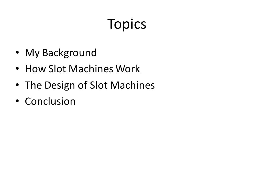 Topics My Background How Slot Machines Work The Design of Slot Machines Conclusion