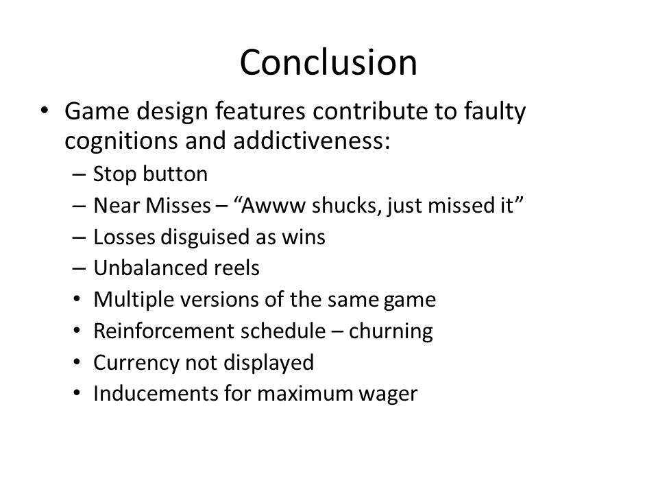 Conclusion Game design features contribute to faulty cognitions and addictiveness: – Stop button – Near Misses – Awww shucks, just missed it – Losses disguised as wins – Unbalanced reels Multiple versions of the same game Reinforcement schedule – churning Currency not displayed Inducements for maximum wager