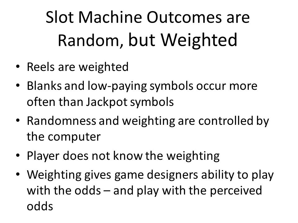Slot Machine Outcomes are Random, but Weighted Reels are weighted Blanks and low-paying symbols occur more often than Jackpot symbols Randomness and weighting are controlled by the computer Player does not know the weighting Weighting gives game designers ability to play with the odds – and play with the perceived odds