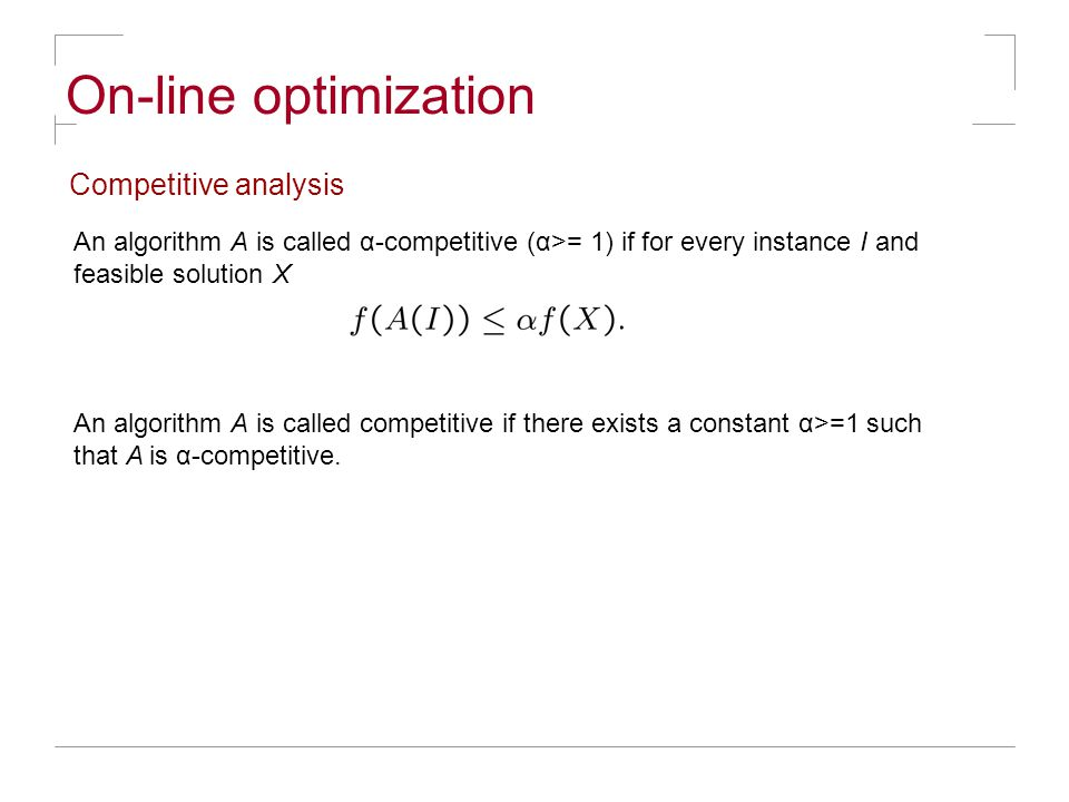 On-line optimization Competitive analysis An algorithm A is called α-competitive (α>= 1) if for every instance I and feasible solution X An algorithm A is called competitive if there exists a constant α>=1 such that A is α-competitive.