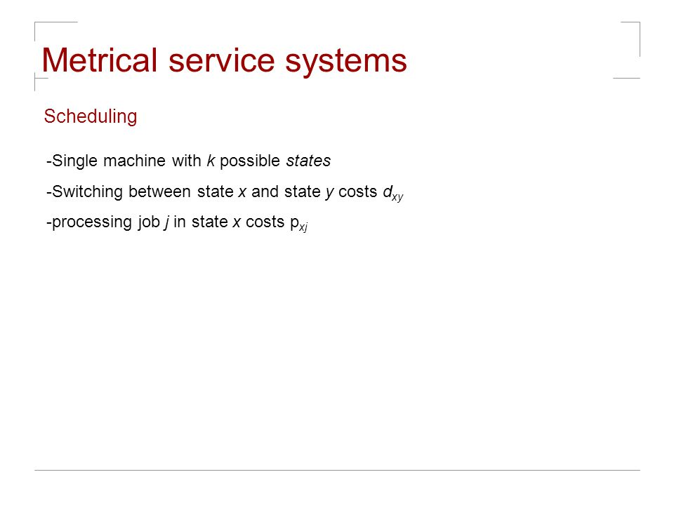 Metrical service systems Scheduling -Single machine with k possible states -Switching between state x and state y costs d xy -processing job j in state x costs p xj
