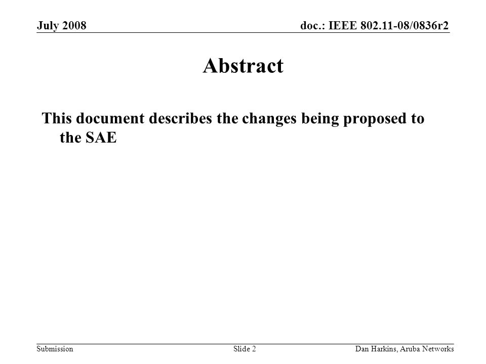 doc.: IEEE 802.11-08/0836r2 Submission July 2008 Dan Harkins, Aruba NetworksSlide 2 Abstract This document describes the changes being proposed to the SAE
