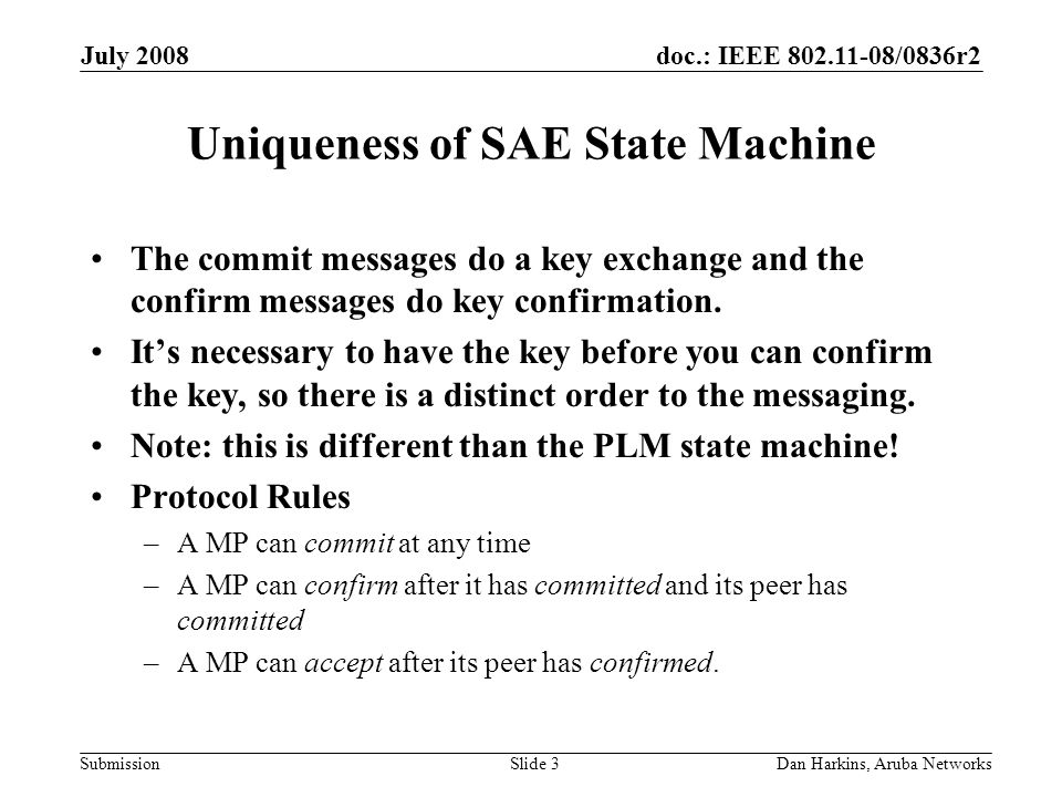 doc.: IEEE 802.11-08/0836r2 Submission July 2008 Dan Harkins, Aruba NetworksSlide 3 Uniqueness of SAE State Machine The commit messages do a key exchange and the confirm messages do key confirmation.