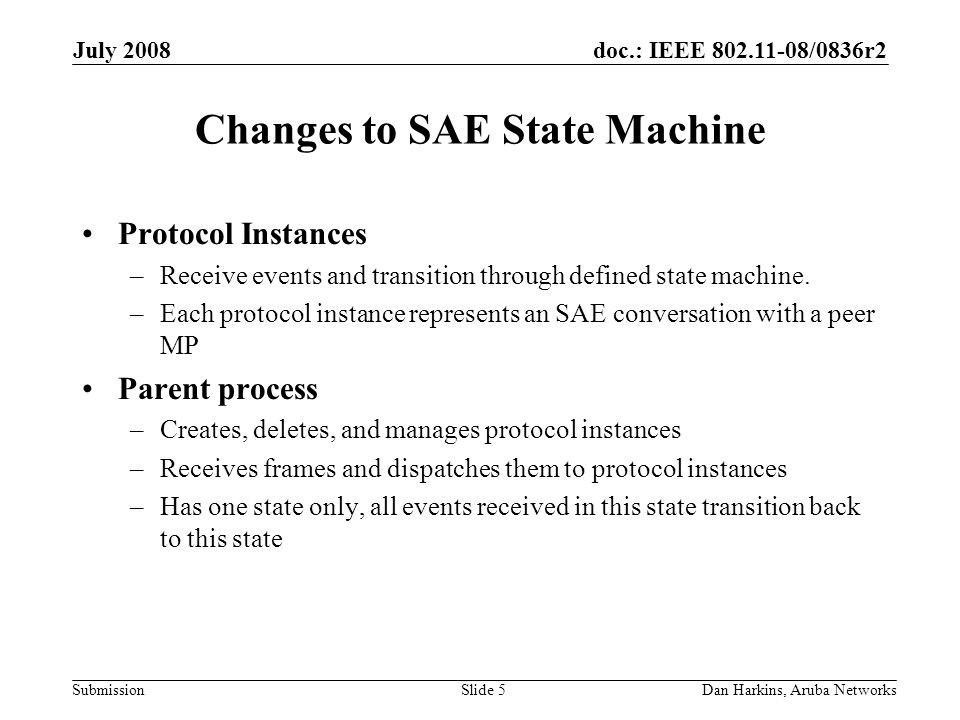 doc.: IEEE 802.11-08/0836r2 Submission July 2008 Dan Harkins, Aruba NetworksSlide 5 Changes to SAE State Machine Protocol Instances –Receive events and transition through defined state machine.