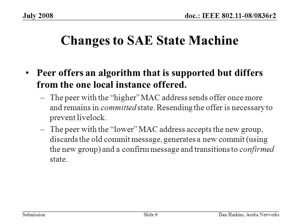 doc.: IEEE 802.11-08/0836r2 Submission July 2008 Dan Harkins, Aruba NetworksSlide 6 Changes to SAE State Machine Peer offers an algorithm that is supported but differs from the one local instance offered.