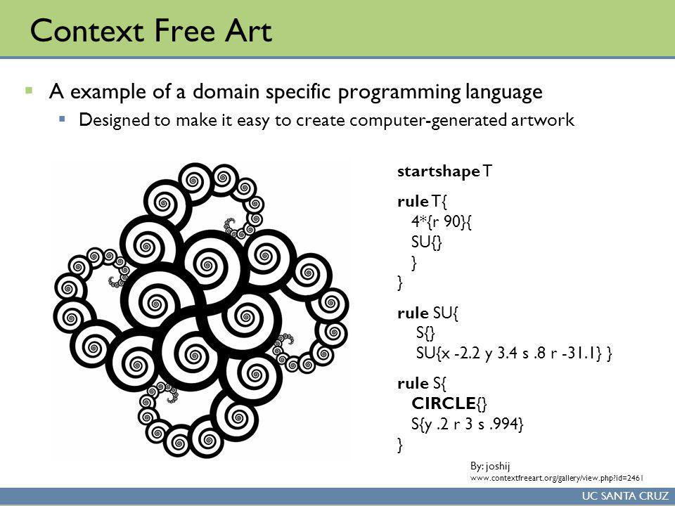 UC SANTA CRUZ Context Free Art A example of a domain specific programming language Designed to make it easy to create computer-generated artwork startshape T rule T{ 4*{r 90}{ SU{} } } rule SU{ S{} SU{x -2.2 y 3.4 s.8 r -31.1} } rule S{ CIRCLE{} S{y.2 r 3 s.994} } By: joshij www.contextfreeart.org/gallery/view.php id=2461