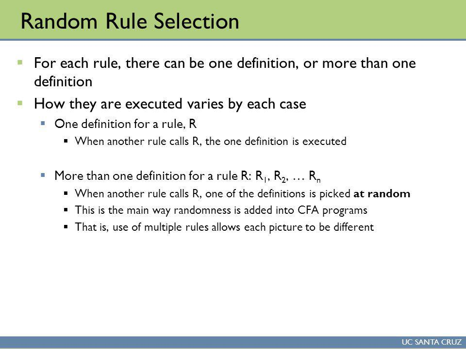 UC SANTA CRUZ Random Rule Selection For each rule, there can be one definition, or more than one definition How they are executed varies by each case One definition for a rule, R When another rule calls R, the one definition is executed More than one definition for a rule R: R 1, R 2, … R n When another rule calls R, one of the definitions is picked at random This is the main way randomness is added into CFA programs That is, use of multiple rules allows each picture to be different
