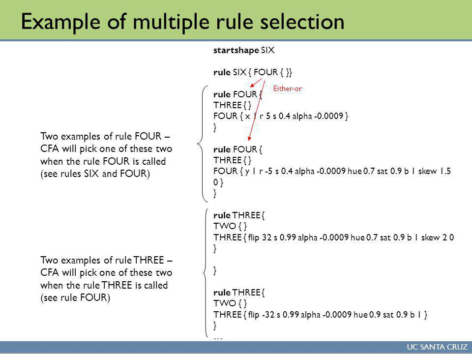 UC SANTA CRUZ Example of multiple rule selection startshape SIX rule SIX { FOUR { }} rule FOUR { THREE { } FOUR { x 1 r 5 s 0.4 alpha -0.0009 } } rule FOUR { THREE { } FOUR { y 1 r -5 s 0.4 alpha -0.0009 hue 0.7 sat 0.9 b 1 skew 1.5 0 } } rule THREE { TWO { } THREE { flip 32 s 0.99 alpha -0.0009 hue 0.7 sat 0.9 b 1 skew 2 0 } } rule THREE { TWO { } THREE { flip -32 s 0.99 alpha -0.0009 hue 0.9 sat 0.9 b 1 } } … Two examples of rule FOUR – CFA will pick one of these two when the rule FOUR is called (see rules SIX and FOUR) Either-or Two examples of rule THREE – CFA will pick one of these two when the rule THREE is called (see rule FOUR)