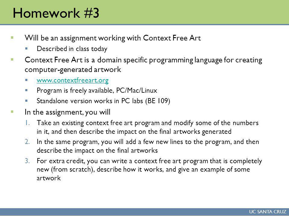 UC SANTA CRUZ Homework #3 Will be an assignment working with Context Free Art Described in class today Context Free Art is a domain specific programming language for creating computer-generated artwork www.contextfreeart.org Program is freely available, PC/Mac/Linux Standalone version works in PC labs (BE 109) In the assignment, you will 1.Take an existing context free art program and modify some of the numbers in it, and then describe the impact on the final artworks generated 2.In the same program, you will add a few new lines to the program, and then describe the impact on the final artworks 3.For extra credit, you can write a context free art program that is completely new (from scratch), describe how it works, and give an example of some artwork