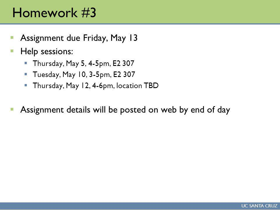 UC SANTA CRUZ Homework #3 Assignment due Friday, May 13 Help sessions: Thursday, May 5, 4-5pm, E2 307 Tuesday, May 10, 3-5pm, E2 307 Thursday, May 12, 4-6pm, location TBD Assignment details will be posted on web by end of day