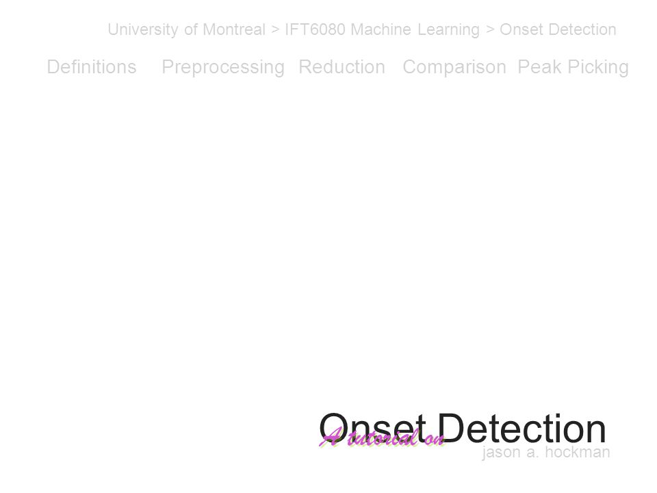 Onset Detection University of Montreal > IFT6080 Machine Learning > Onset Detection A tutorial on Definitions PreprocessingReductionComparisonPeak Picking Onset Detection jason a.