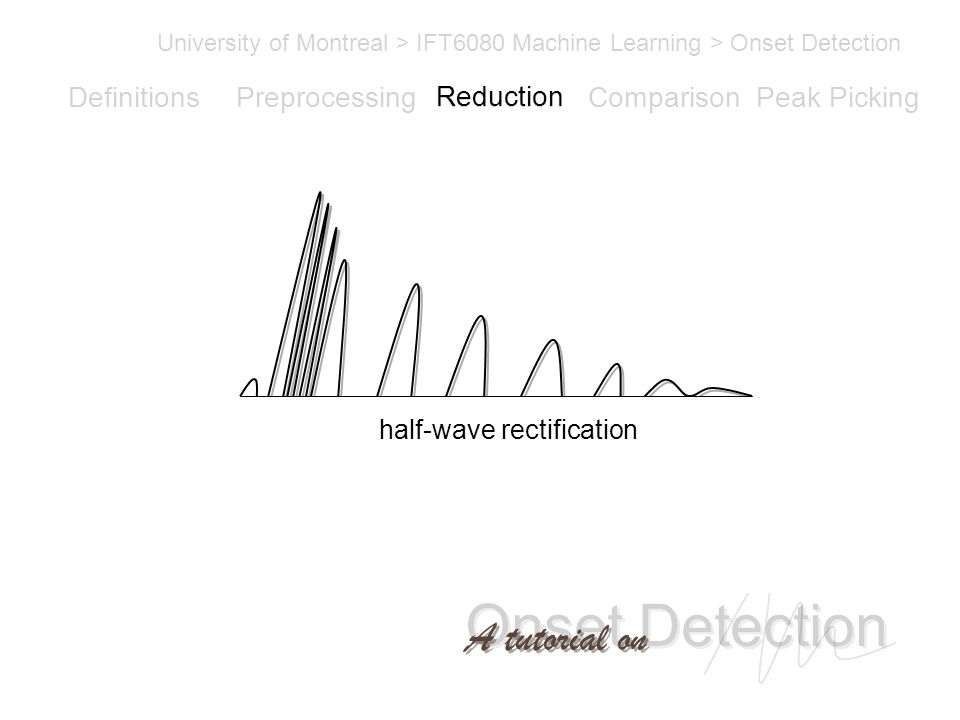 Onset Detection University of Montreal > IFT6080 Machine Learning > Onset Detection A tutorial on Definitions PreprocessingReductionComparisonPeak Picking half-wave rectification Reduction