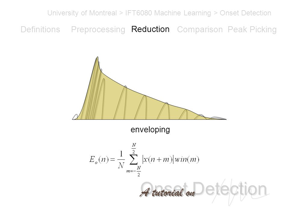 Onset Detection University of Montreal > IFT6080 Machine Learning > Onset Detection A tutorial on Definitions PreprocessingReductionComparisonPeak Picking enveloping Reduction