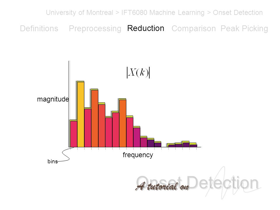 Onset Detection University of Montreal > IFT6080 Machine Learning > Onset Detection A tutorial on Definitions PreprocessingReductionComparisonPeak Picking magnitude frequency bins Reduction