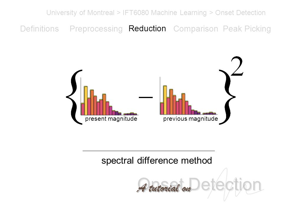 Onset Detection University of Montreal > IFT6080 Machine Learning > Onset Detection A tutorial on Definitions PreprocessingReductionComparisonPeak Picking spectral difference method present magnitudeprevious magnitude Reduction