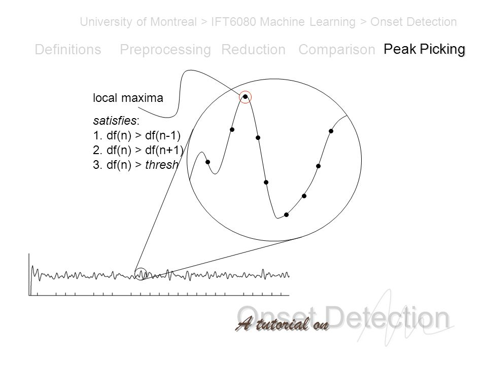 Onset Detection University of Montreal > IFT6080 Machine Learning > Onset Detection A tutorial on Definitions PreprocessingReductionComparisonPeak Picking satisfies: 1.