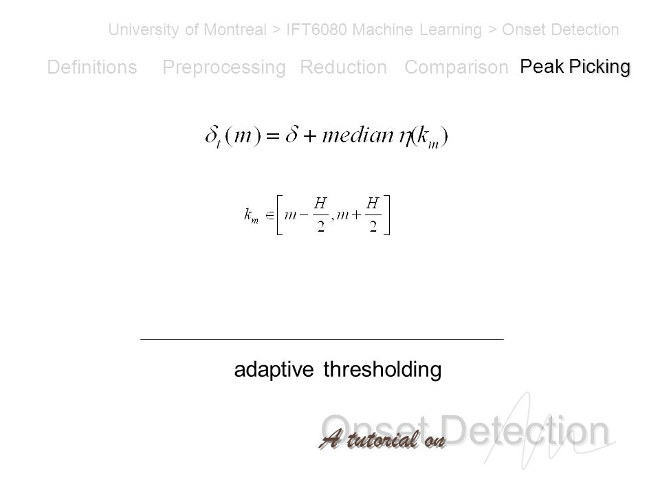 Onset Detection University of Montreal > IFT6080 Machine Learning > Onset Detection A tutorial on Definitions PreprocessingReductionComparisonPeak Picking adaptive thresholding Peak Picking