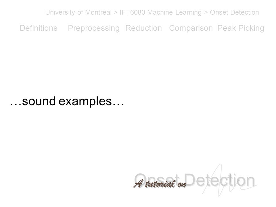 Onset Detection University of Montreal > IFT6080 Machine Learning > Onset Detection A tutorial on Definitions PreprocessingReductionComparisonPeak Picking …sound examples…
