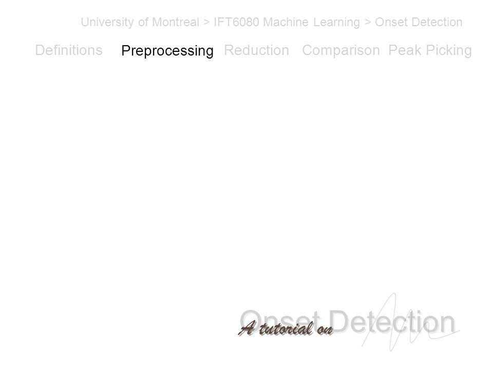 Onset Detection University of Montreal > IFT6080 Machine Learning > Onset Detection A tutorial on Definitions PreprocessingReductionComparisonPeak Picking Preprocessing