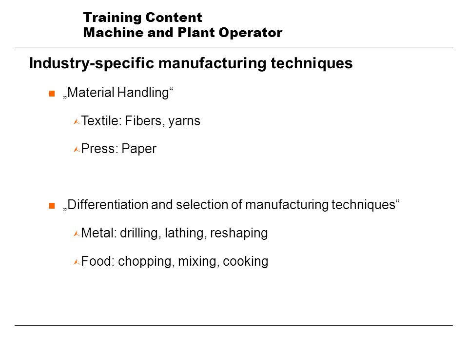 Training Content Machine and Plant Operator Industry-specific manufacturing techniques nMaterial Handling Ù Textile: Fibers, yarns Ù Press: Paper nDifferentiation and selection of manufacturing techniques Ù Metal: drilling, lathing, reshaping Ù Food: chopping, mixing, cooking