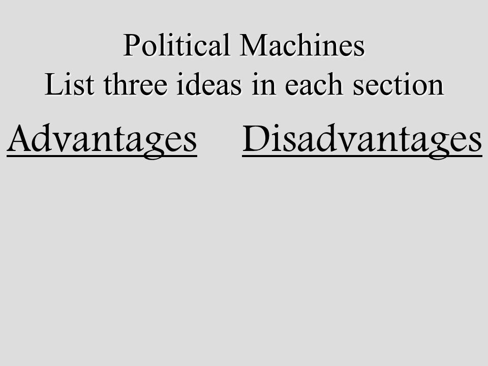 Political Machines List three ideas in each section AdvantagesDisadvantages