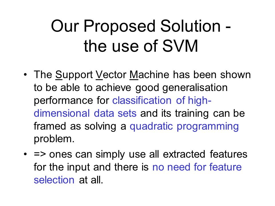 Our Proposed Solution - the use of SVM The Support Vector Machine has been shown to be able to achieve good generalisation performance for classification of high- dimensional data sets and its training can be framed as solving a quadratic programming problem.