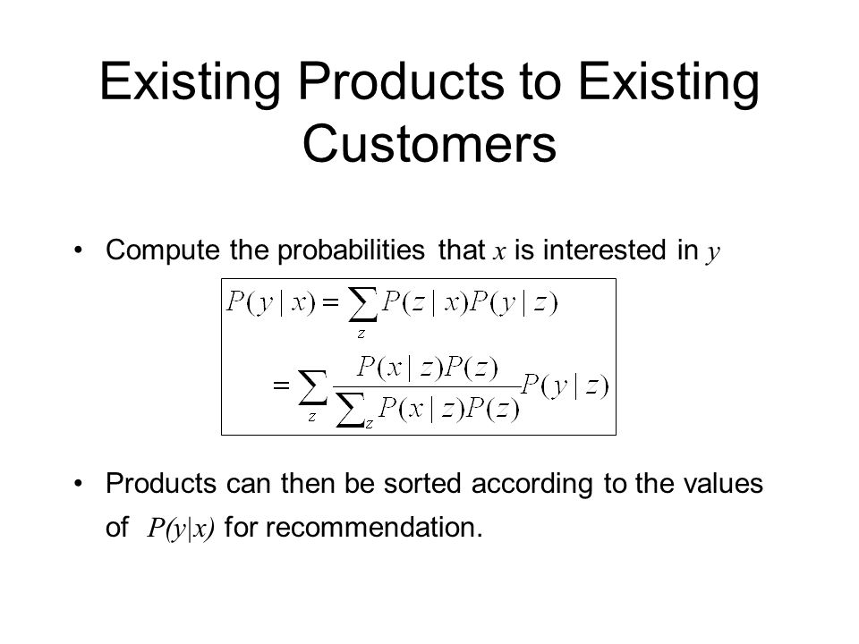 Existing Products to Existing Customers Compute the probabilities that x is interested in y Products can then be sorted according to the values of P(y|x) for recommendation.