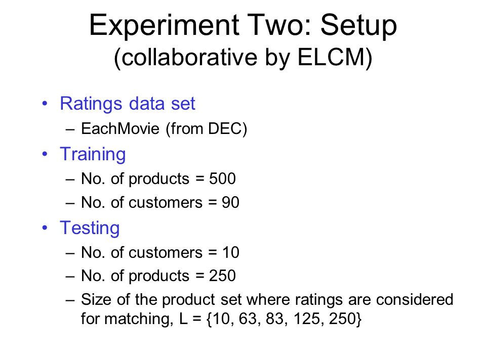 Experiment Two: Setup (collaborative by ELCM) Ratings data set –EachMovie (from DEC) Training –No.
