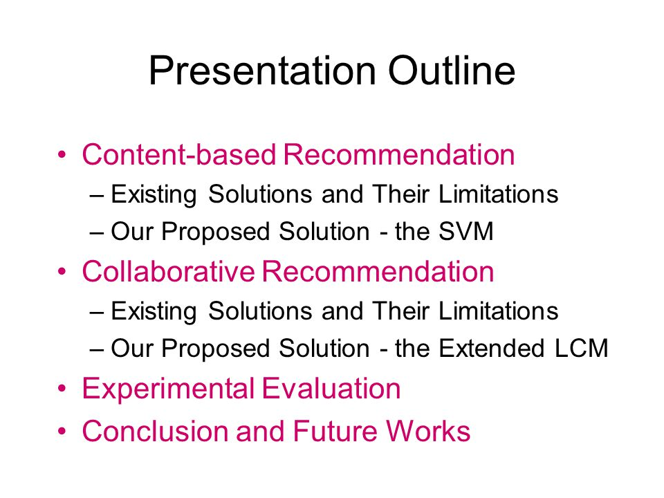 Presentation Outline Content-based Recommendation –Existing Solutions and Their Limitations –Our Proposed Solution - the SVM Collaborative Recommendation –Existing Solutions and Their Limitations –Our Proposed Solution - the Extended LCM Experimental Evaluation Conclusion and Future Works