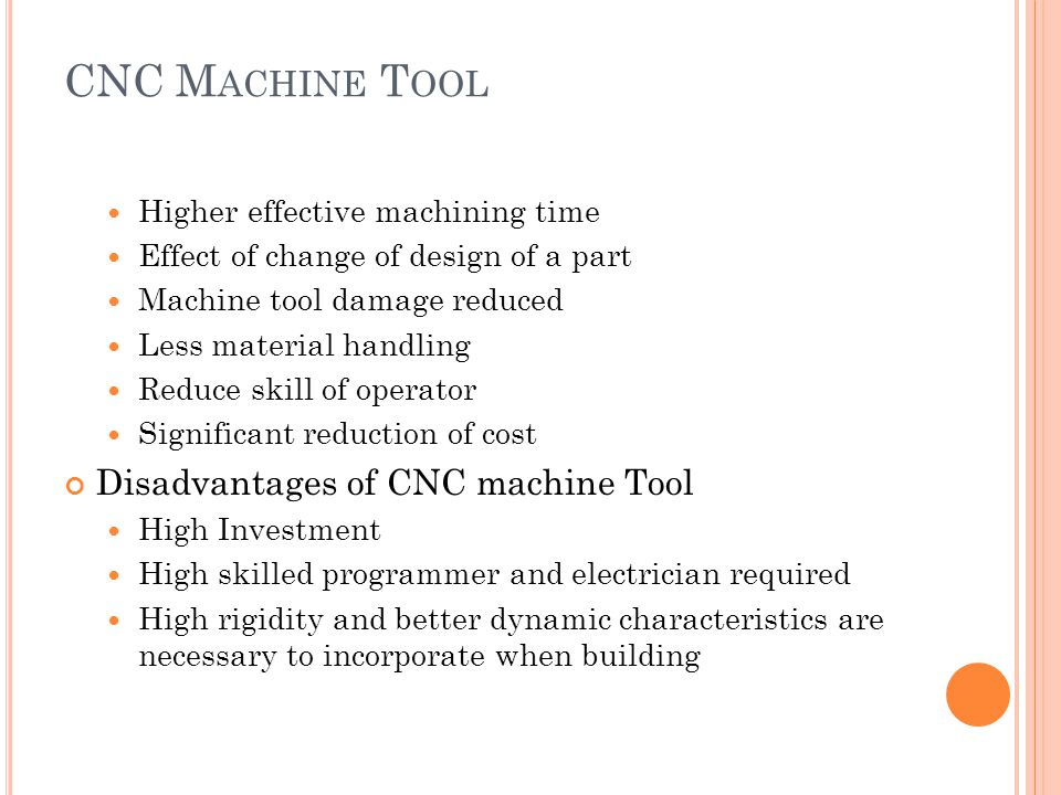 Higher effective machining time Effect of change of design of a part Machine tool damage reduced Less material handling Reduce skill of operator Significant reduction of cost Disadvantages of CNC machine Tool High Investment High skilled programmer and electrician required High rigidity and better dynamic characteristics are necessary to incorporate when building CNC M ACHINE T OOL