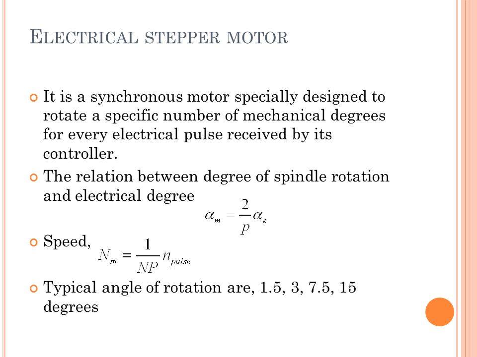 E LECTRICAL STEPPER MOTOR It is a synchronous motor specially designed to rotate a specific number of mechanical degrees for every electrical pulse received by its controller.