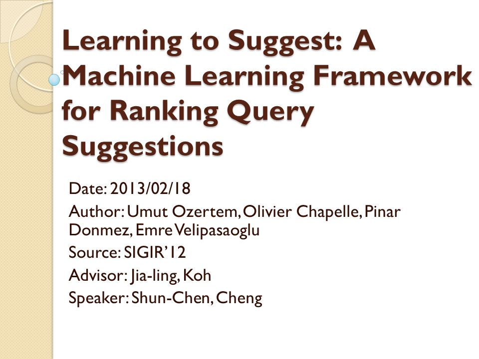 Learning to Suggest: A Machine Learning Framework for Ranking Query Suggestions Date: 2013/02/18 Author: Umut Ozertem, Olivier Chapelle, Pinar Donmez, Emre Velipasaoglu Source: SIGIR12 Advisor: Jia-ling, Koh Speaker: Shun-Chen, Cheng