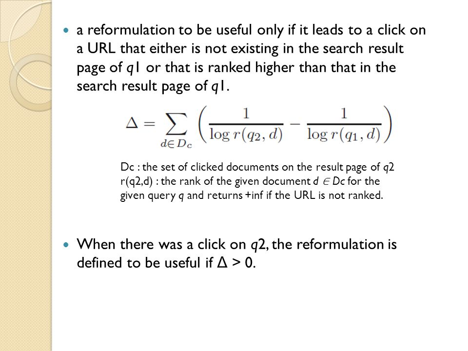 a reformulation to be useful only if it leads to a click on a URL that either is not existing in the search result page of q1 or that is ranked higher than that in the search result page of q1.