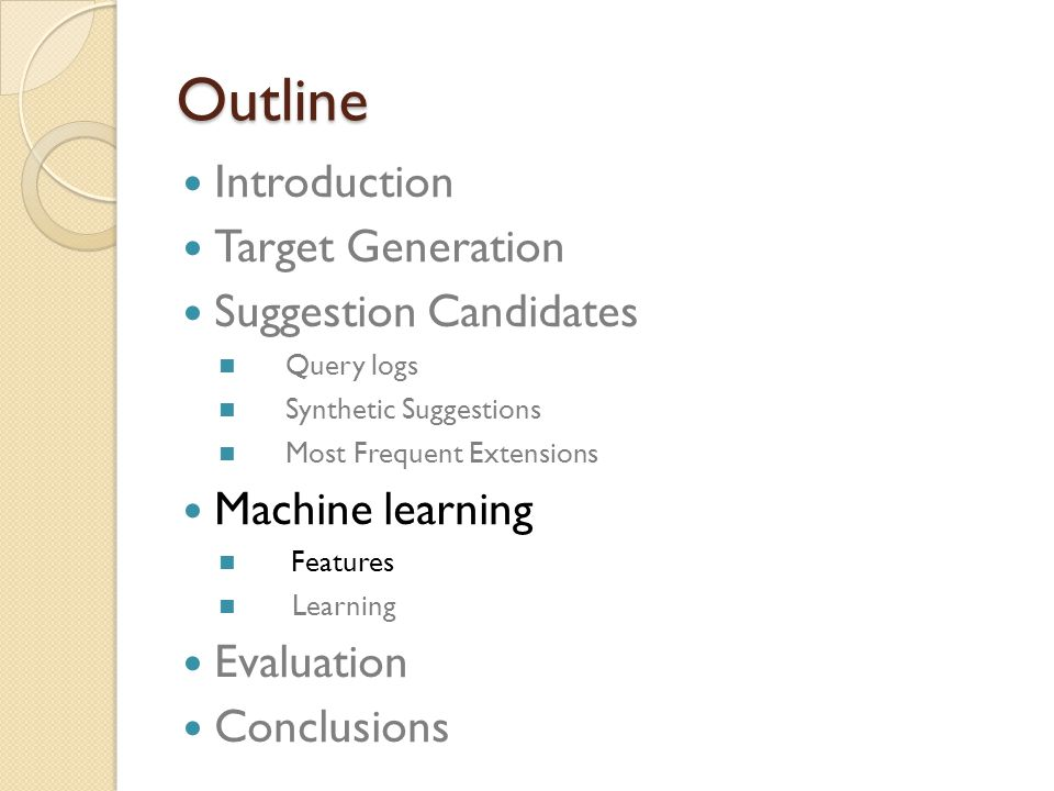 Outline Introduction Target Generation Suggestion Candidates Query logs Synthetic Suggestions Most Frequent Extensions Machine learning Features Learning Evaluation Conclusions