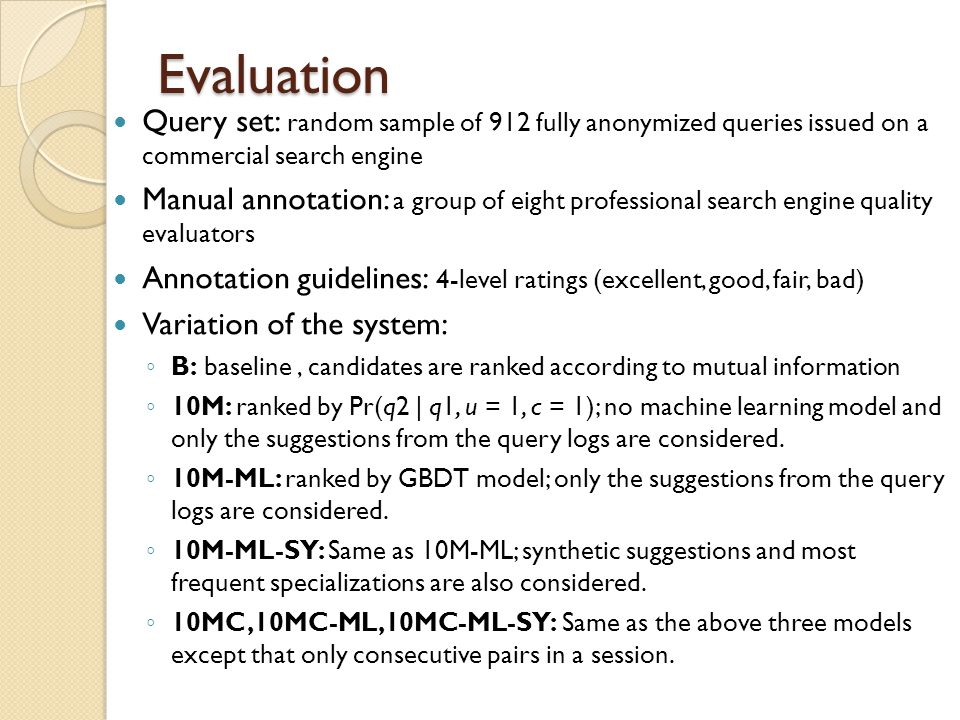 Evaluation Query set: random sample of 912 fully anonymized queries issued on a commercial search engine Manual annotation: a group of eight professional search engine quality evaluators Annotation guidelines: 4-level ratings (excellent, good, fair, bad) Variation of the system: B: baseline, candidates are ranked according to mutual information 10M: ranked by Pr(q2 | q1, u = 1, c = 1); no machine learning model and only the suggestions from the query logs are considered.