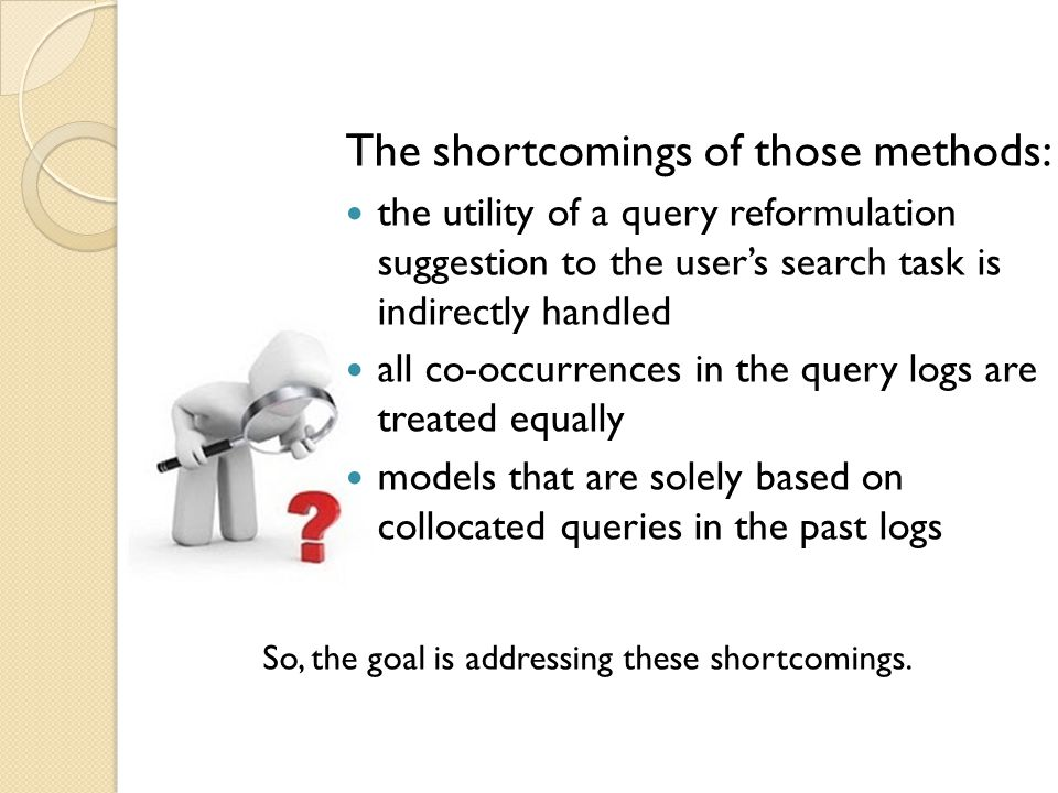 The shortcomings of those methods: the utility of a query reformulation suggestion to the users search task is indirectly handled all co-occurrences in the query logs are treated equally models that are solely based on collocated queries in the past logs So, the goal is addressing these shortcomings.
