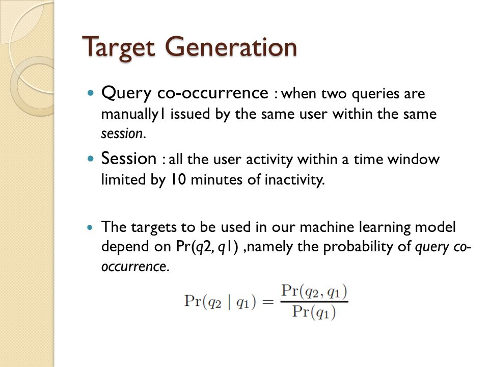 Target Generation Query co-occurrence : when two queries are manually1 issued by the same user within the same session.